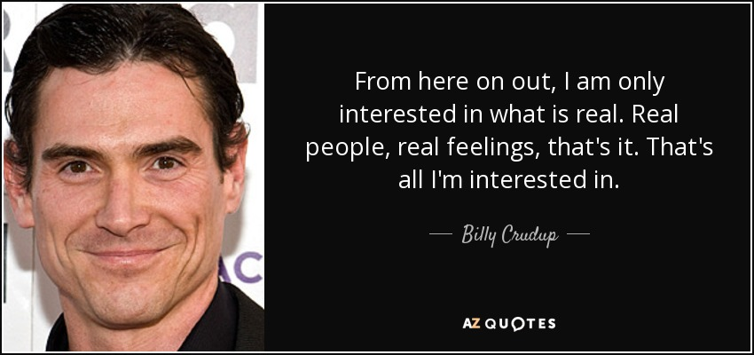 From here on out, I am only interested in what is real. Real people, real feelings, that's it. That's all I'm interested in. - Billy Crudup