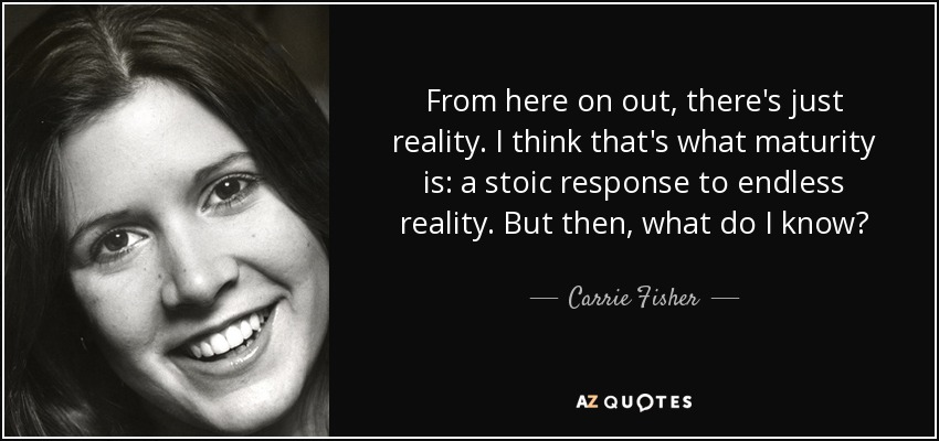 From here on out, there's just reality. I think that's what maturity is: a stoic response to endless reality. But then, what do I know? - Carrie Fisher