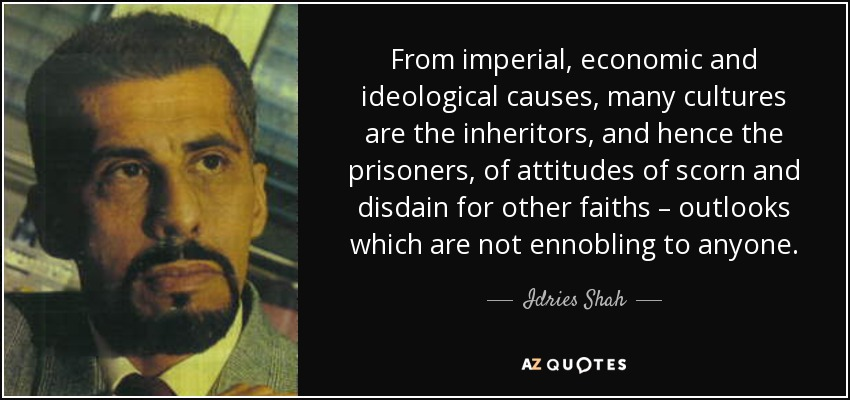 From imperial, economic and ideological causes, many cultures are the inheritors, and hence the prisoners, of attitudes of scorn and disdain for other faiths – outlooks which are not ennobling to anyone. - Idries Shah
