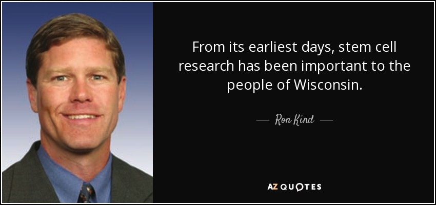 From its earliest days, stem cell research has been important to the people of Wisconsin. - Ron Kind