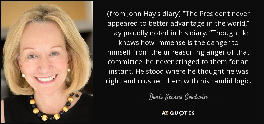 "(from John Hay's diary) ""The President never appeared to better advantage in the world,"" Hay proudly noted in his diary. ""Though He knows how immense is the danger to himself from the unreasoning anger of that committee, he never cringed to them for an instant. He stood where he thought he was right and crushed them with his candid logic. - Doris Kearns Goodwin"