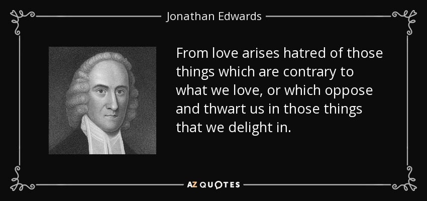 From love arises hatred of those things which are contrary to what we love, or which oppose and thwart us in those things that we delight in. - Jonathan Edwards