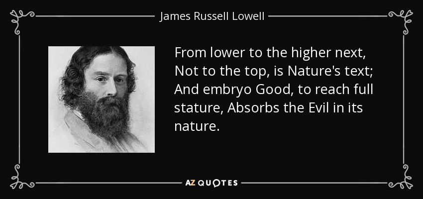 From lower to the higher next, Not to the top, is Nature's text; And embryo Good, to reach full stature, Absorbs the Evil in its nature. - James Russell Lowell
