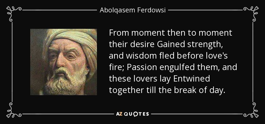 From moment then to moment their desire Gained strength, and wisdom fled before love's fire; Passion engulfed them, and these lovers lay Entwined together till the break of day. - Abolqasem Ferdowsi