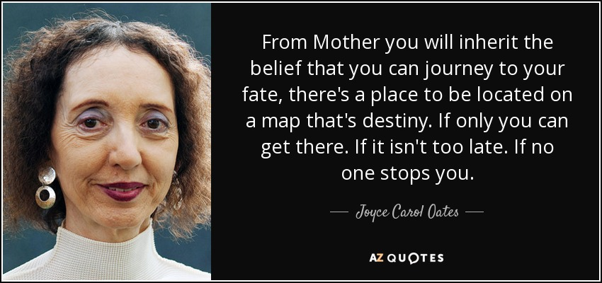 From Mother you will inherit the belief that you can journey to your fate, there's a place to be located on a map that's destiny. If only you can get there. If it isn't too late. If no one stops you. - Joyce Carol Oates