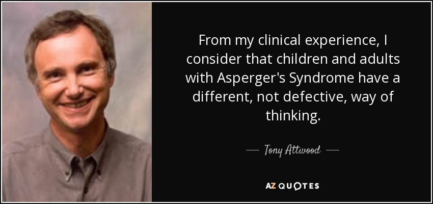 From my clinical experience, I consider that children and adults with Asperger's Syndrome have a different, not defective, way of thinking. - Tony Attwood