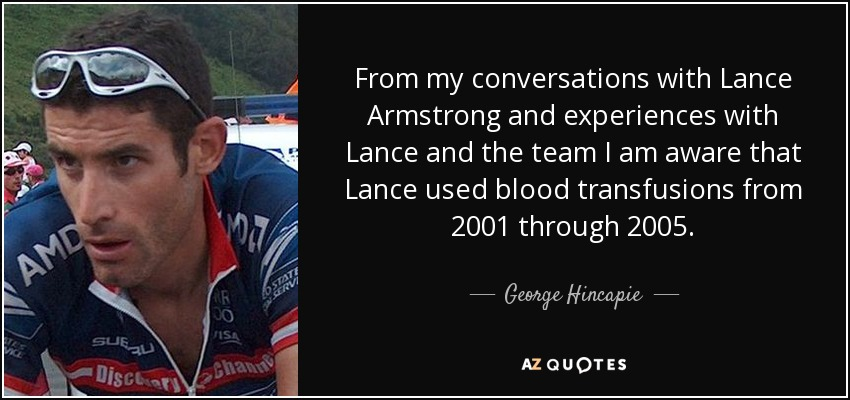 From my conversations with Lance Armstrong and experiences with Lance and the team I am aware that Lance used blood transfusions from 2001 through 2005. - George Hincapie
