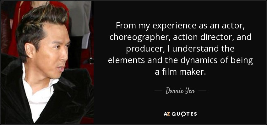 From my experience as an actor, choreographer, action director, and producer, I understand the elements and the dynamics of being a film maker. - Donnie Yen