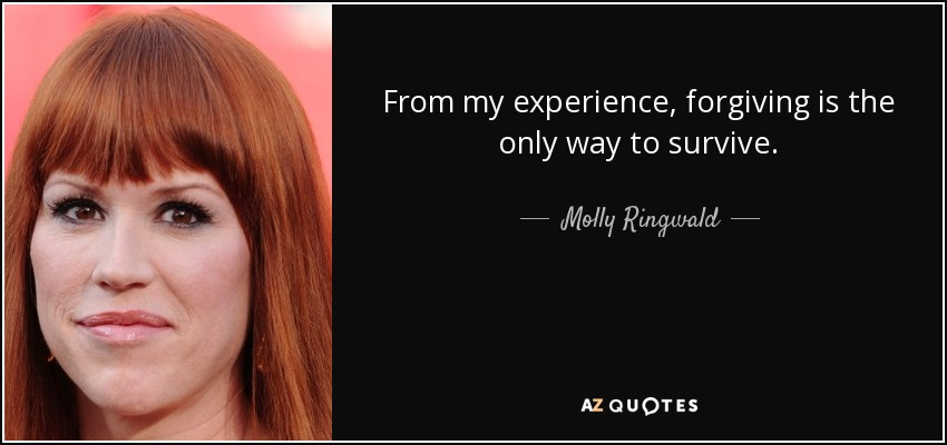 From my experience, forgiving is the only way to survive. - Molly Ringwald