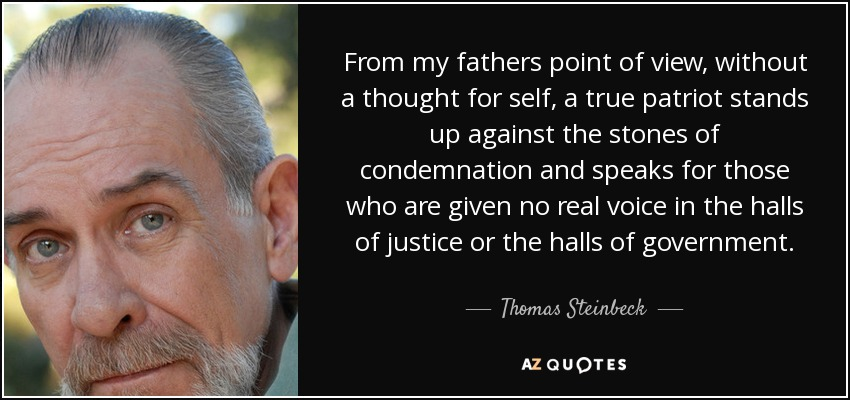 From my fathers point of view, without a thought for self, a true patriot stands up against the stones of condemnation and speaks for those who are given no real voice in the halls of justice or the halls of government. - Thomas Steinbeck