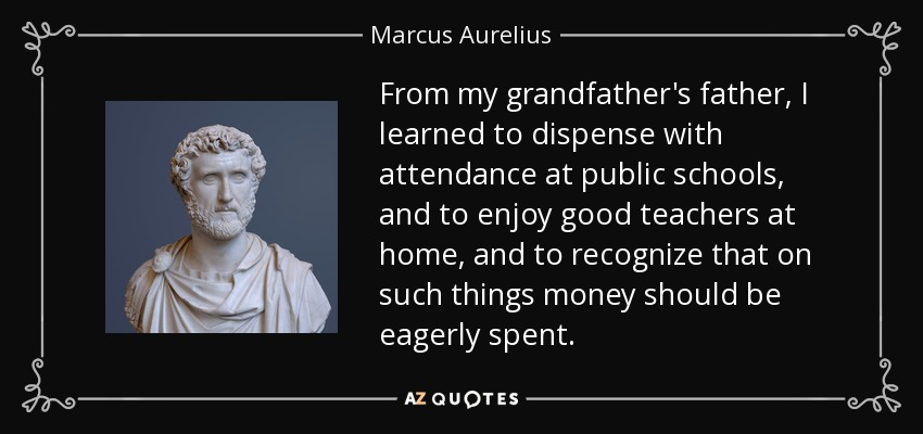 From my grandfather's father, I learned to dispense with attendance at public schools, and to enjoy good teachers at home, and to recognize that on such things money should be eagerly spent. - Marcus Aurelius