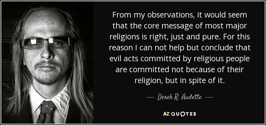 From my observations, it would seem that the core message of most major religions is right, just and pure. For this reason I can not help but conclude that evil acts committed by religious people are committed not because of their religion, but in spite of it. - Derek R. Audette