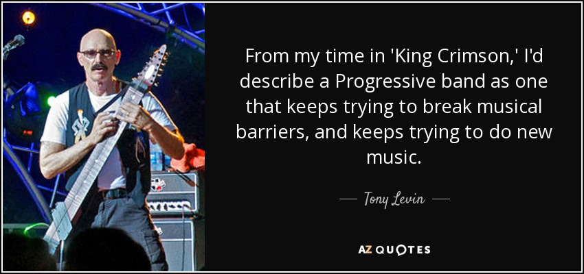 From my time in 'King Crimson,' I'd describe a Progressive band as one that keeps trying to break musical barriers, and keeps trying to do new music. - Tony Levin