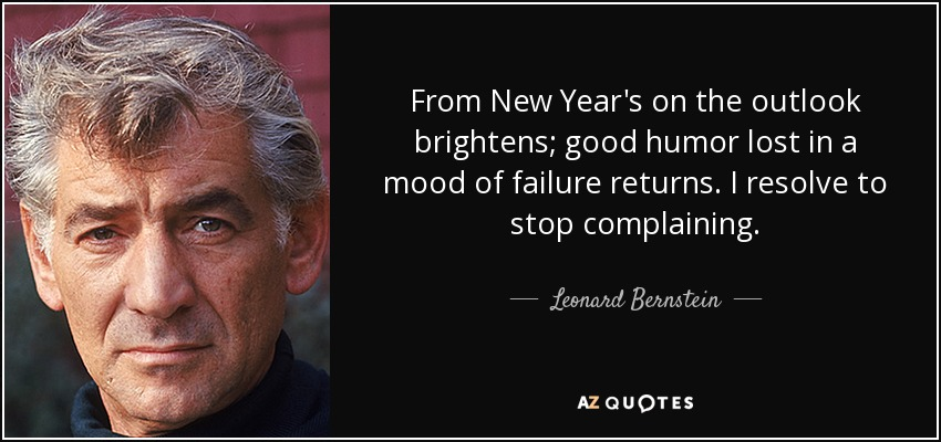 From New Year's on the outlook brightens; good humor lost in a mood of failure returns. I resolve to stop complaining. - Leonard Bernstein