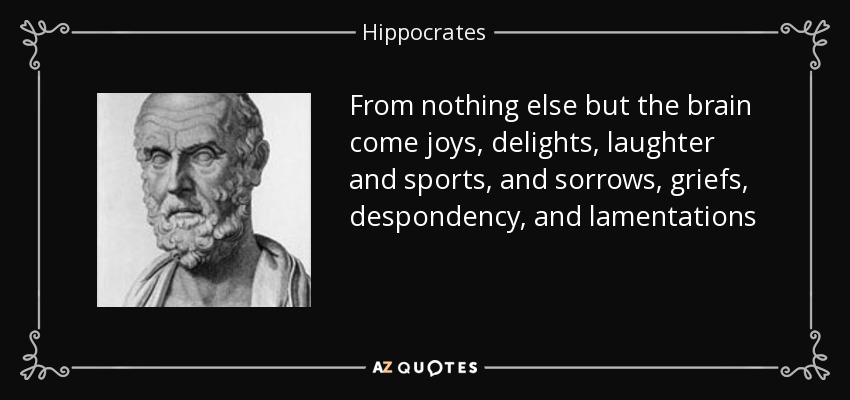 From nothing else but the brain come joys, delights, laughter and sports, and sorrows, griefs, despondency, and lamentations - Hippocrates