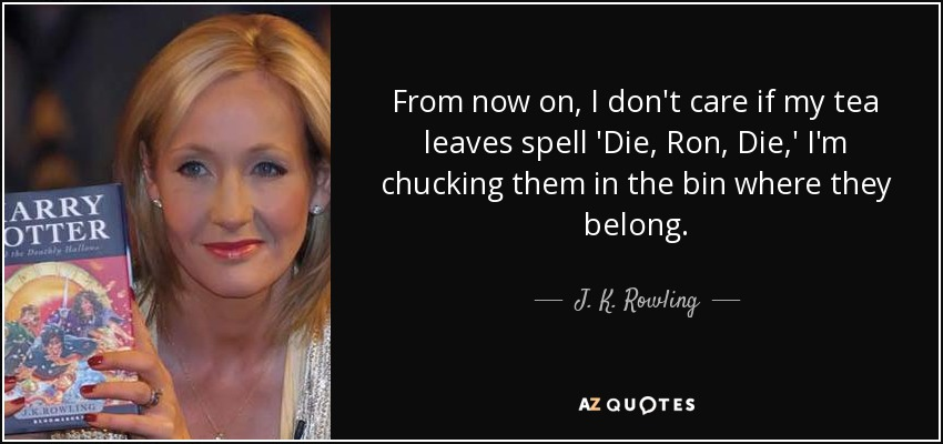 From now on, I don't care if my tea leaves spell 'Die, Ron, Die,' I'm chucking them in the bin where they belong. - J. K. Rowling