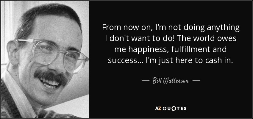 From now on, I'm not doing anything I don't want to do! The world owes me happiness, fulfillment and success.... I'm just here to cash in. - Bill Watterson