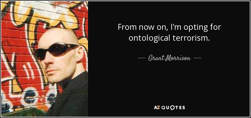From now on, I'm opting for ontological terrorism. - Grant Morrison