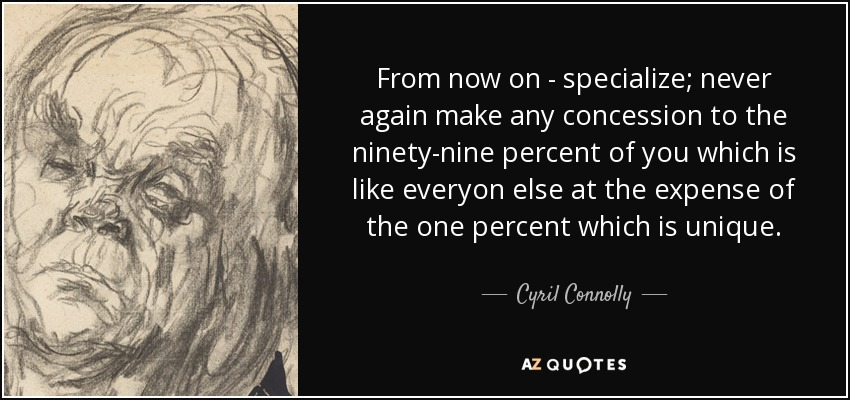 From now on - specialize; never again make any concession to the ninety-nine percent of you which is like everyon else at the expense of the one percent which is unique. - Cyril Connolly