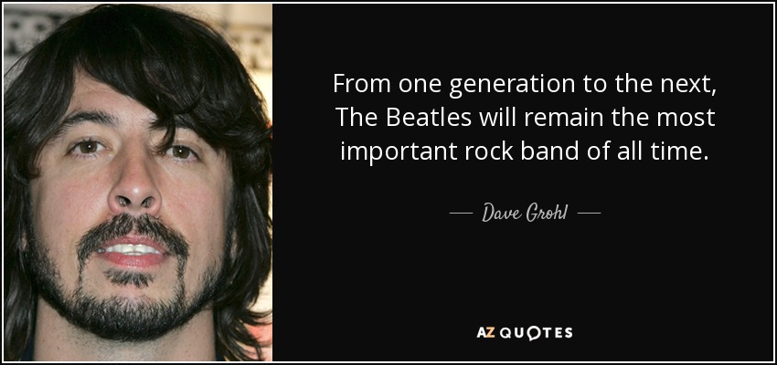 From one generation to the next, The Beatles will remain the most important rock band of all time. - Dave Grohl