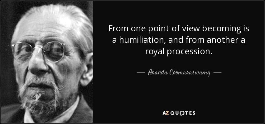 From one point of view becoming is a humiliation, and from another a royal procession. - Ananda Coomaraswamy