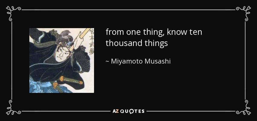 from one thing, know ten thousand things - Miyamoto Musashi