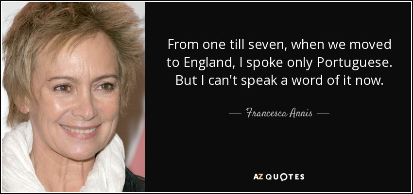 From one till seven, when we moved to England, I spoke only Portuguese. But I can't speak a word of it now. - Francesca Annis