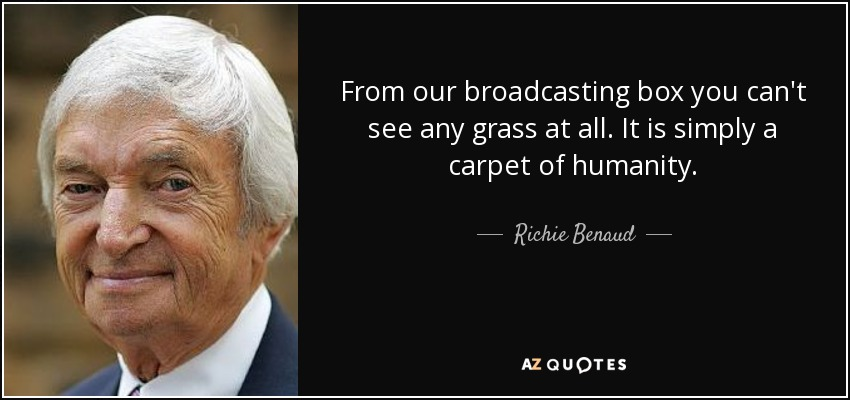 From our broadcasting box you can't see any grass at all. It is simply a carpet of humanity. - Richie Benaud