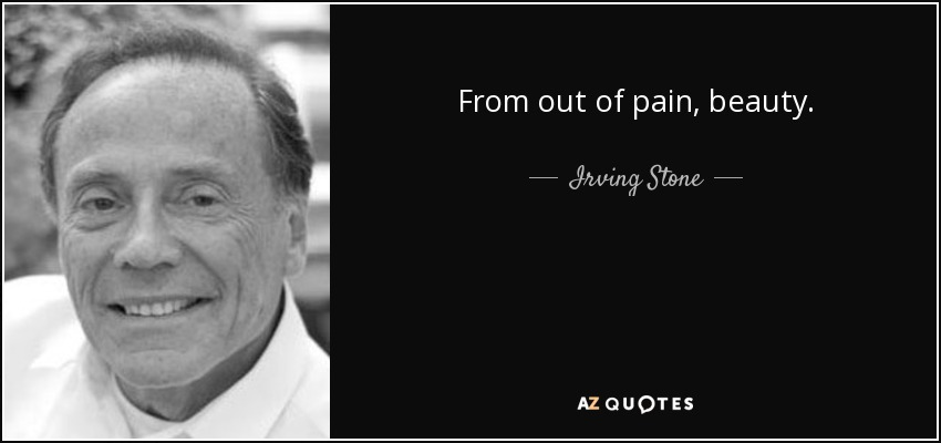 From out of pain, beauty. - Irving Stone