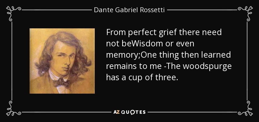 From perfect grief there need not beWisdom or even memory;One thing then learned remains to me -The woodspurge has a cup of three. - Dante Gabriel Rossetti