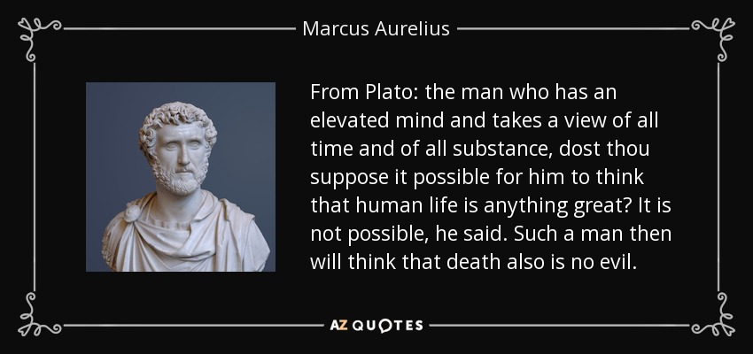 From Plato: the man who has an elevated mind and takes a view of all time and of all substance, dost thou suppose it possible for him to think that human life is anything great? It is not possible, he said. Such a man then will think that death also is no evil. - Marcus Aurelius