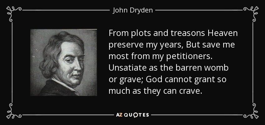 From plots and treasons Heaven preserve my years, But save me most from my petitioners. Unsatiate as the barren womb or grave; God cannot grant so much as they can crave. - John Dryden