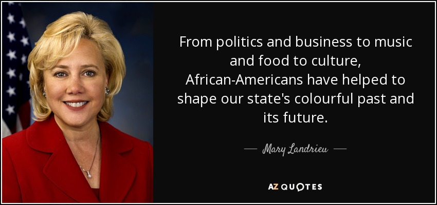 From politics and business to music and food to culture, African-Americans have helped to shape our state's colourful past and its future. - Mary Landrieu
