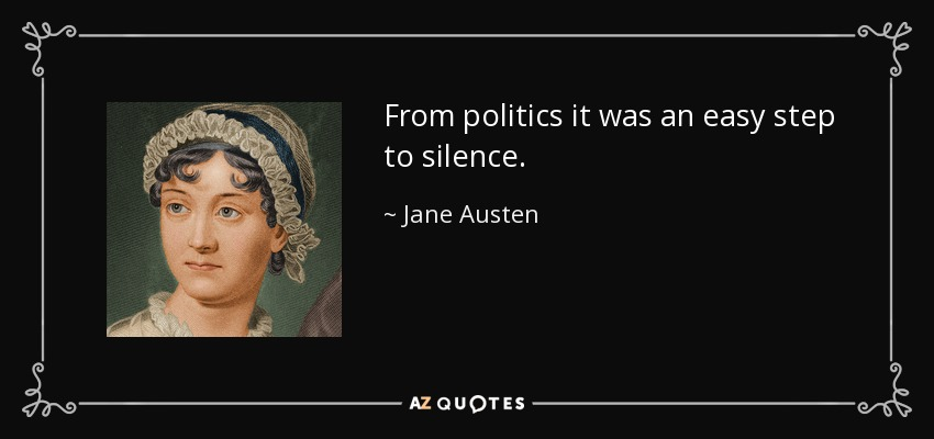 From politics it was an easy step to silence. - Jane Austen