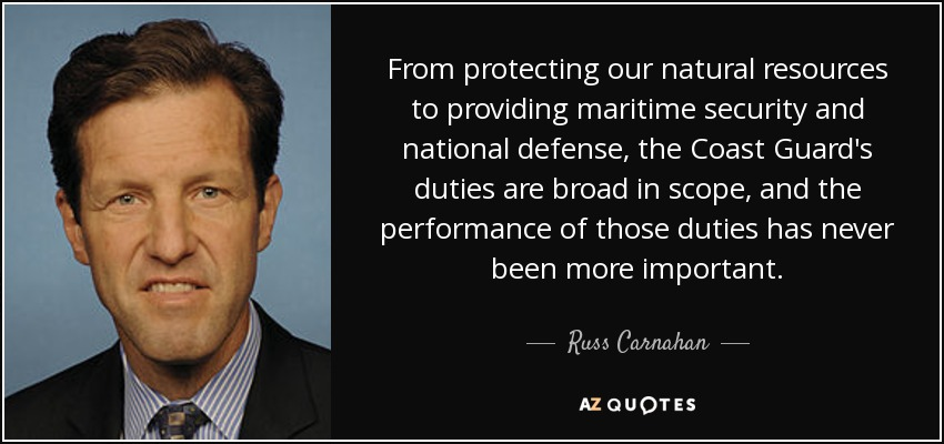 From protecting our natural resources to providing maritime security and national defense, the Coast Guard's duties are broad in scope, and the performance of those duties has never been more important. - Russ Carnahan