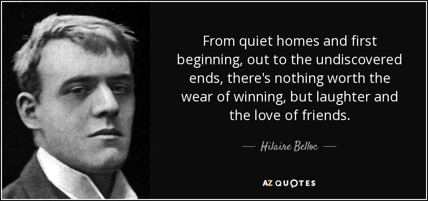 From quiet homes and first beginning, out to the undiscovered ends, there's nothing worth the wear of winning, but laughter and the love of friends. - Hilaire Belloc