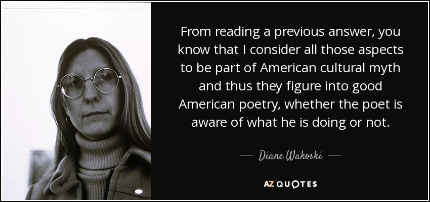 From reading a previous answer, you know that I consider all those aspects to be part of American cultural myth and thus they figure into good American poetry, whether the poet is aware of what he is doing or not. - Diane Wakoski