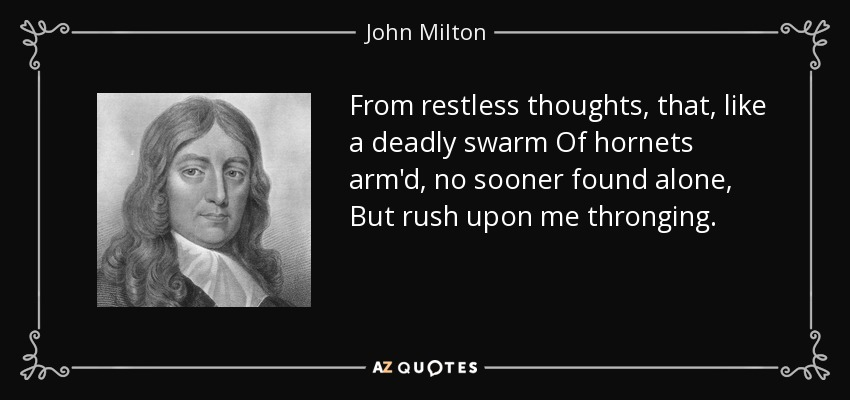 From restless thoughts, that, like a deadly swarm Of hornets arm'd, no sooner found alone, But rush upon me thronging. - John Milton