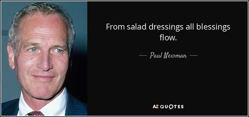 From salad dressings all blessings flow. - Paul Newman