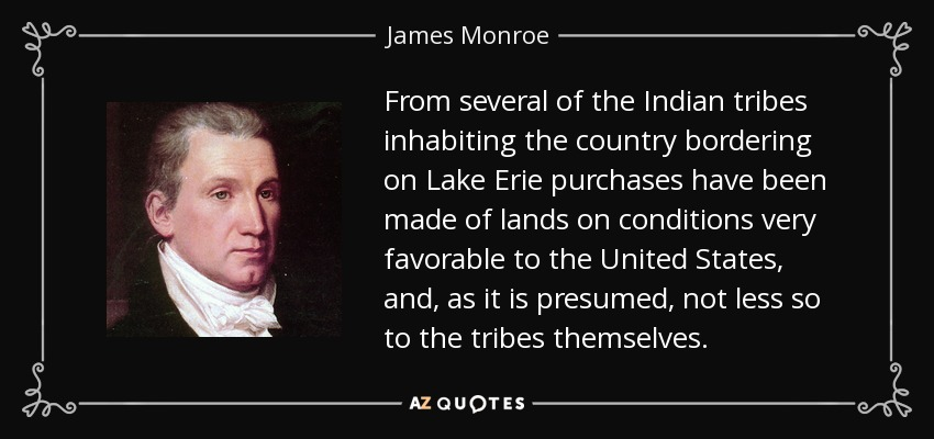 From several of the Indian tribes inhabiting the country bordering on Lake Erie purchases have been made of lands on conditions very favorable to the United States, and, as it is presumed, not less so to the tribes themselves. - James Monroe
