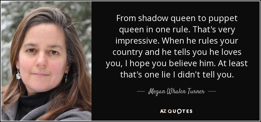 From shadow queen to puppet queen in one rule. That's very impressive. When he rules your country and he tells you he loves you, I hope you believe him. At least that's one lie I didn't tell you. - Megan Whalen Turner