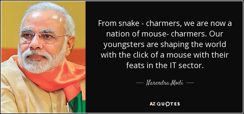 From snake - charmers, we are now a nation of mouse- charmers. Our youngsters are shaping the world with the click of a mouse with their feats in the IT sector. - Narendra Modi