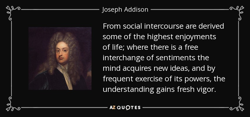 From social intercourse are derived some of the highest enjoyments of life; where there is a free interchange of sentiments the mind acquires new ideas, and by frequent exercise of its powers, the understanding gains fresh vigor. - Joseph Addison