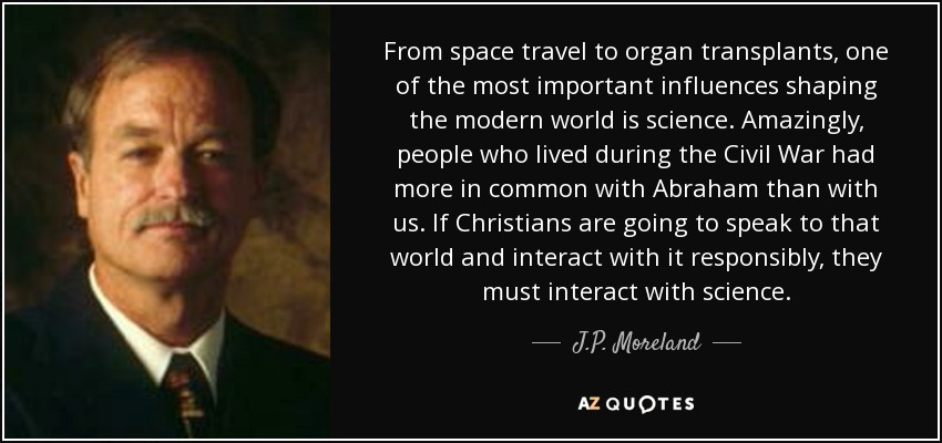 From space travel to organ transplants, one of the most important influences shaping the modern world is science. Amazingly, people who lived during the Civil War had more in common with Abraham than with us. If Christians are going to speak to that world and interact with it responsibly, they must interact with science. - J.P. Moreland