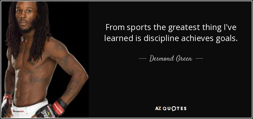 From sports the greatest thing I've learned is discipline achieves goals. - Desmond Green