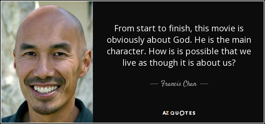 From start to finish, this movie is obviously about God. He is the main character. How is is possible that we live as though it is about us? - Francis Chan