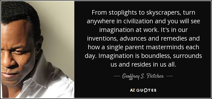 From stoplights to skyscrapers, turn anywhere in civilization and you will see imagination at work. It's in our inventions, advances and remedies and how a single parent masterminds each day. Imagination is boundless, surrounds us and resides in us all. - Geoffrey S. Fletcher