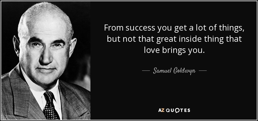 From success you get a lot of things, but not that great inside thing that love brings you. - Samuel Goldwyn