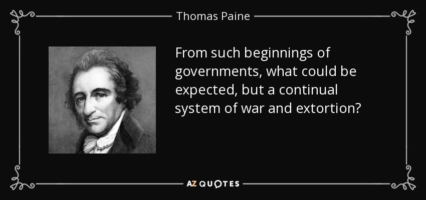 From such beginnings of governments, what could be expected, but a continual system of war and extortion? - Thomas Paine