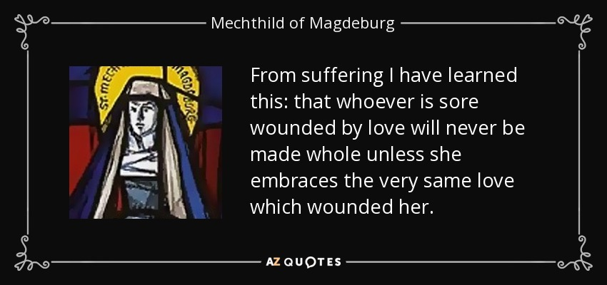 From suffering I have learned this: that whoever is sore wounded by love will never be made whole unless she embraces the very same love which wounded her. - Mechthild of Magdeburg